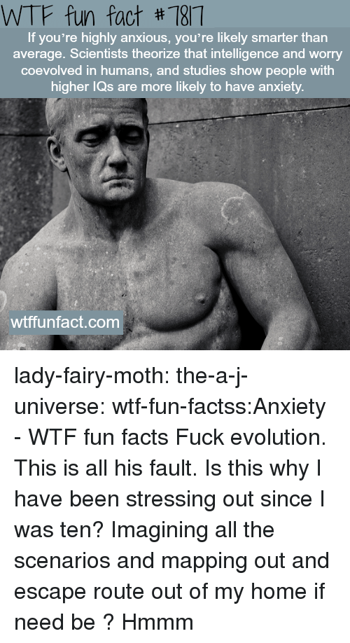 bader: WTF fun fact #187  If you're highly anxious, you're likely smarter than  average. Scientists theorize that intelligence and worry  coevolved in humans, and studies show people with  igher lQs are more likely to have anxiety  wtffunfact.com lady-fairy-moth:  the-a-j-universe:  wtf-fun-factss:Anxiety - WTF fun facts   Fuck evolution. This is all his fault.  Is this why I have been stressing out since I was ten? Imagining all the scenarios and mapping out and escape route out of my home if need be ?  Hmmm
