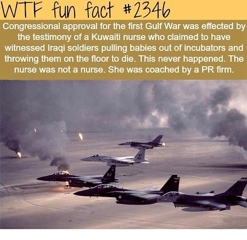 Memes, Soldiers, and Wtf: WTF fun fact #234b  Congressional approval for the first Gulf War was effected by  the testimony of a Kuwaiti nurse who claimed to have  witnessed Iraqi soldiers pulling babies out of incubators and  throwing them on the floor to die. This never happened. The  nurse was not a nurse. She was coached by a PR firm.  E0