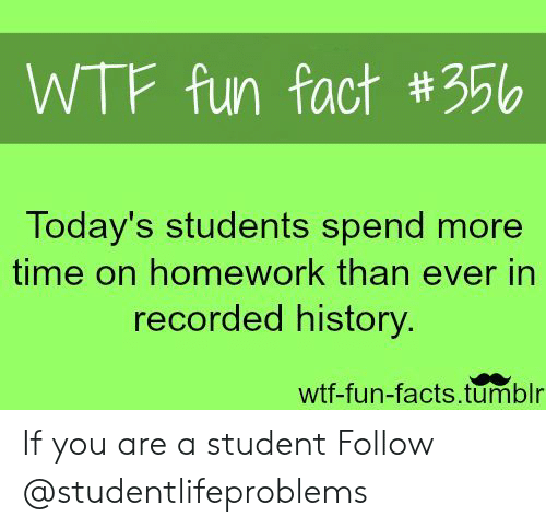Facts, Tumblr, and Wtf: WTF fun fact #356  Today's students spend more  time on homework than ever in  recorded history  wtf-fun-facts.tumblr If you are a student Follow @studentlifeproblems​