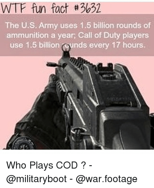 Memes, Wtf, and Army: WTF fun fact #3632  The U.S. Army uses 1.5 billion rounds of  ammunition a year, Call of Duty players  use 1.5 billion ounds every 17 hours. Who Plays COD ? - @militaryboot - @war.footage