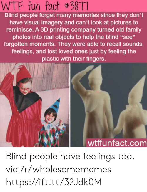 "fun fact: WTF fun fact #3877  Blind people forget many memories since they don't  have visual imagery and can't look at pictures to  reminisce. A 3D printing company turned old family  photos into real objects to help the blind ""see""  forgotten moments. They were able to recall sounds,  feelings, and lost loved ones just by feeling the  plastic with their fingers.  wtffunfact.com Blind people have feelings too. via /r/wholesomememes https://ift.tt/32Jdk0M"