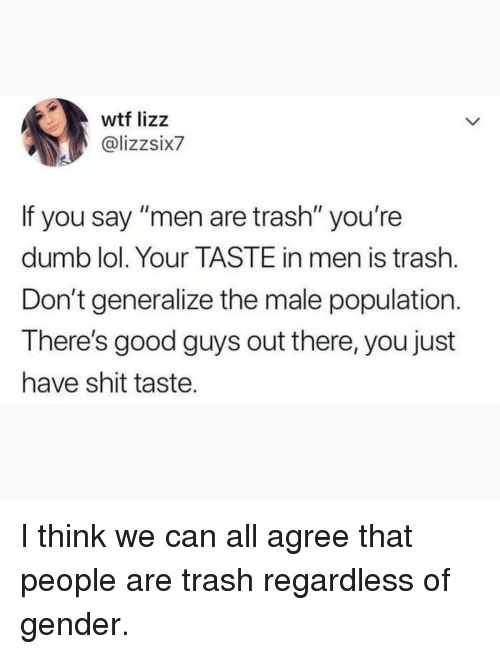 "good guys: wtf lizz  @lizzsix7  If you say ""men are trash"" you're  dumb lol. Your TASTE in men is trash.  Don't generalize the male population.  There's good guys out there, you just  have shit taste. I think we can all agree that people are trash regardless of gender."