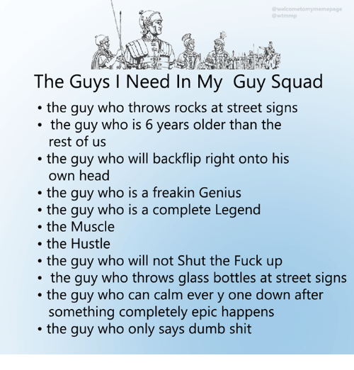 Dank, Dumb, and Head: @wtmmp  The Guys I Need In My Guy Squad  .the guy who throws rocks at street signs  the guy who is 6 years older than the  rest of us  .the guy who will backflip right onto his  own head  the guy who is a freakin Genius  the guy who is a complete Legend  the Muscle  .the Hustle  . the guy who will not Shut the Fuck up  the guy who throws glass bottles at street signs  .the guy who can calm ever y one down after  something completely epic happens  .the guy who only says dumb shit