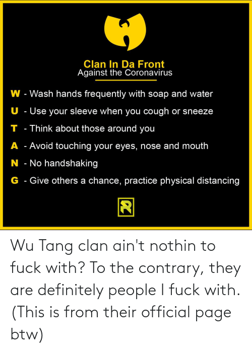 I Fuck: Wu Tang clan ain't nothin to fuck with? To the contrary, they are definitely people I fuck with. (This is from their official page btw)