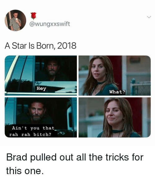 Bitch, Funny, and Star: @wungxxswift  A Star ls Born, 2018  Hey  What?  Ain't you that  rah rah bitch? Brad pulled out all the tricks for this one.