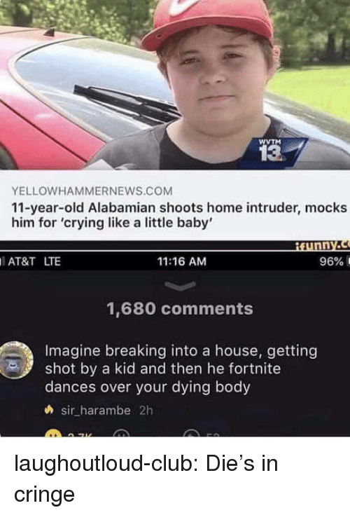 Dances: WVTM  13  YELLOWHAMMERNEWS.COM  11-year-old Alabamian shoots home intruder, mocks  him for 'crying like a little baby'  ¡funny.  AT&T LTE  11:16 AM  96% 1  1,680 comments  Imagine breaking into a house, getting  shot by a kid and then he fortnite  dances over your dying body  h sir harambe 2h laughoutloud-club:  Die's in cringe