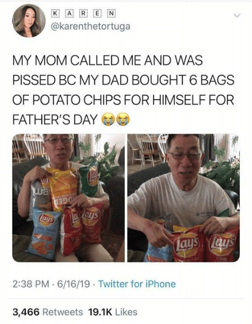 potato chips: ww..  K  E  A  @karenthetortuga  MY MOM CALLED ME AND WAS  PISSED BC MY DAD BOUGHT 6 BAGS  OF POTATO CHIPS FOR HIMSELF FOR  FATHER'S DAY  way  GED  Lays  ahtly Seted  Lays lay's  hay Sa  2:38 PM 6/16/19 Twitter for iPhone  3,466 Retweets 19.1K Likes