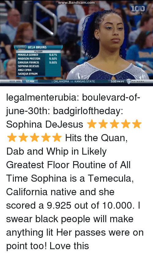 Oklahoma: ww  w.Bandicam.com  UCLA BRUINS  FLOOR  MIKAELA GERBER  MADISON PRESTON  DANUSIA FRANCIS  SOPHINA DEJESUS  ANGI CIPRA  SADIQUA BYNUM  9.675  9.925  9.825  WGYM WBBT25 MBK  1 OKLAHOMA vs KANSAS STATE  3:00 PM PT legalmenterubia: boulevard-of-june-30th:  badgirloftheday:   Sophina DeJesus ⭐⭐⭐⭐⭐⭐⭐⭐⭐⭐   Hits the Quan, Dab and Whip in Likely Greatest Floor Routine of All Time   Sophina is a Temecula, California native and she scored a 9.925 out of 10.000.  I swear black people will make anything lit    Her passes were on point too! Love this