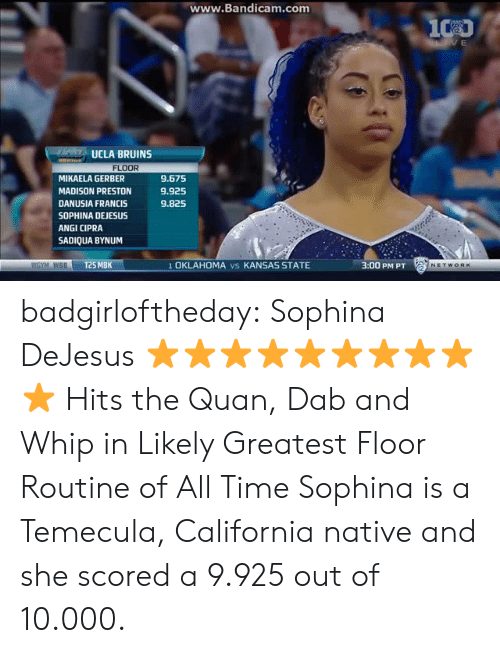 Quane: ww  w.Bandicam.com  UCLA BRUINS  FLOOR  MIKAELA GERBER  MADISON PRESTON  DANUSIA FRANCIS  SOPHINA DEJESUS  ANGI CIPRA  SADIQUA BYNUM  9.675  9.925  9.825  WGYM WBBT25 MBK  1 OKLAHOMA vs KANSAS STATE  3:00 PM PT badgirloftheday:  Sophina DeJesus ⭐⭐⭐⭐⭐⭐⭐⭐⭐⭐   Hits the Quan, Dab and Whip in Likely Greatest Floor Routine of All Time   Sophina is a Temecula, California native and she scored a 9.925 out of 10.000.