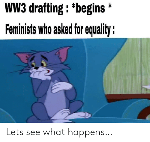 ww3: WW3 drafting : *begins *  Feminists who asked for equality : Lets see what happens…
