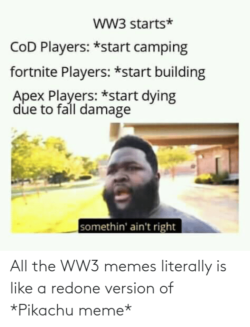 Pikachu Meme: ww3 starts*  COD Players: *start camping  fortnite Players: *start building  Apex Players: *start dying  due to fall damage  somethin' ain't right All the WW3 memes literally is like a redone version of *Pikachu meme*