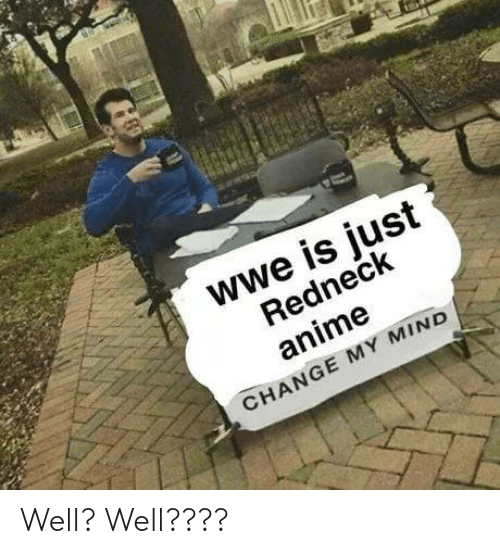 anime: wwe is just  Redneck  anime  CHANGE MY MIND Well? Well????