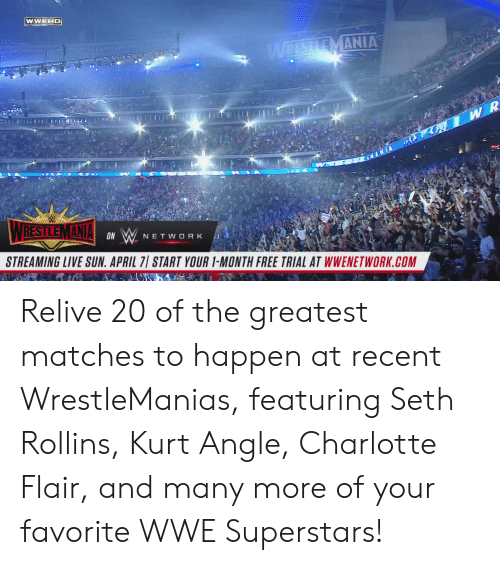 Charlotte: WWEHD  MANIA  ON  NETWORK  STREAMING LIVE SUN. APRIL 7 START YOUR 1-MONTH FREE TRIAL AT WWENETWORK.COM Relive 20 of the greatest matches to happen at recent WrestleManias, featuring Seth Rollins, Kurt Angle, Charlotte Flair, and many more of your favorite WWE Superstars!