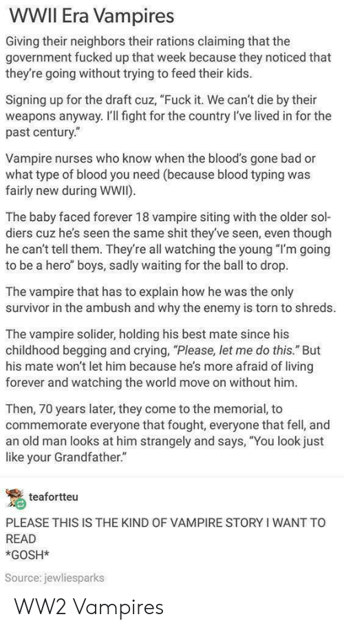 "Bloods: WWII Era Vampires  Giving their neighbors their rations claiming that the  government fucked up that week because they noticed that  they're going without trying to feed their kids.  Signing up for the draft cuz, ""Fuck it. We can't die by their  weapons anyway. I'Il fight for the country l've lived in for the  past century.""  Vampire nurses who know when the blood's gone bad or  what type of blood you need (because blood typing was  fairly new during WWI)  The baby faced forever 18 vampire siting with the older sol-  diers cuz he's seen the same shit they've seen, even though  he can't tell them. They're all watching the young ""I'm going  to be a hero"" boys, sadly waiting for the ball to drop.  The vampire that has to explain how he was the only  survivor in the ambush and why the enemy is torn to shreds.  The vampire solider, holding his best mate since his  childhood begging and crying, ""Please, let me do this."" But  his mate won't let him because he's more afraid of living  forever and watching the world move on without him  Then, 70 years later, they come to the memorial, to  commemorate everyone that fought, everyone that fell, and  an old man looks at him strangely and says, ""You look just  like your Grandfather.""  teafortteu  PLEASE THIS IS THE KIND OF VAMPIRE STORY I WANT TO  READ  *GOSH*  Source: jewliesparks WW2 Vampires"