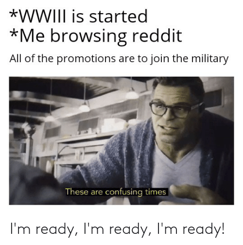 reddit all: *WWIII is started  *Me browsing reddit  All of the promotions are to join the military  These are confusing times I'm ready, I'm ready, I'm ready!