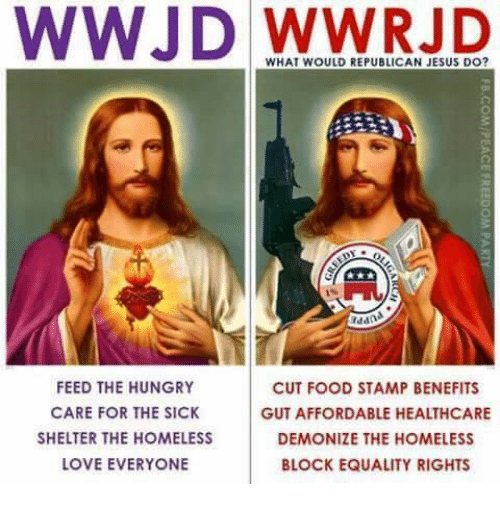 wwjd: WWJD WHAT WOULD REPUBLICAN JESUS DO?  addn  FEED THE HUNGRY  CUT FOOD STAMP BENEFITS  CARE FOR THE SICK  GUT AFFORDABLE HEALTHCARE  SHELTER THE HOMELESS  DEMONIZE THE HOMELESS  LOVE EVERYONE  BLOCK EQUALITY RIGHTS
