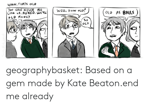 Target, Tumblr, and Blog: WWow, THATS OLO  WELL, How ol  OLD AS BALLS  LIKE uS, ALFRED.  So geographybasket:  Based on a gem made by Kate Beaton.end me already