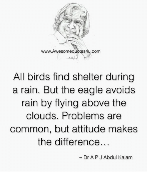 the eagle: www.Awesomequotes4u.com  All birds find shelter during  a rain. But the eagle avoids  rain by flying above the  clouds. Problems are  common, but attitude makes  the difference.  Dr APJ Abdul Kalam