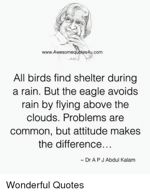 the eagle: www.Awesomequotes4u.com  All birds find shelter during  a rain. But the eagle avoids  rain by flying above the  clouds. Problems are  common, but attitude makes  the difference.  Dr APJ Abdul Kalam Wonderful Quotes