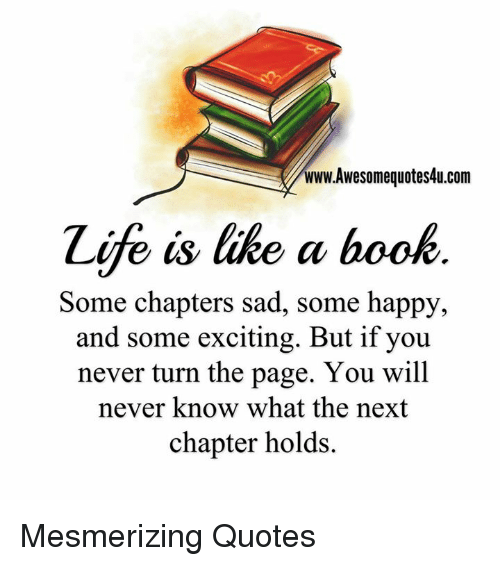 Excitment: www.Awesomequotes4u.com  Zife is like a book  Some chapters sad, some happy,  and some exciting. But if you  never turn the page. You will  never know what the next  chapter holds. Mesmerizing Quotes