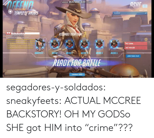 """Ashe: www.BANDICAM.cOM  ASHE  TEMPLE OF HNUBIS  CLASSIC  0  NO TANK  NO HEALER  JOIN TEAM CHAT  RERDKFOR BATTIE segadores-y-soldados: sneakyfeets: ACTUAL MCCREE BACKSTORY! OH MY GODSo SHE got HIM into""""crime""""???"""