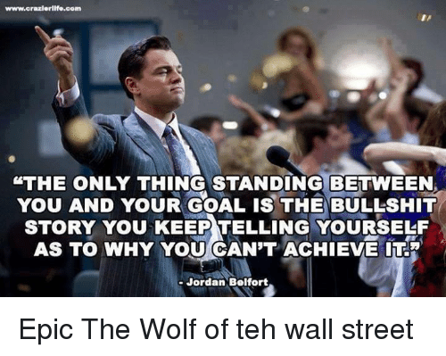Jordan Belfort, Jordans, and Memes: www.crazierlife.com  STHE ONLY THING STANDING BETWEEN  YOU AND YOUR GOAL ISTHE BULLsHIT  STORY YOU KEEP TELLING YOURSELF  AS TO WHY YOU CAN'T ACHIEVE ITR  Jordan Belfort Epic   The Wolf of teh wall street