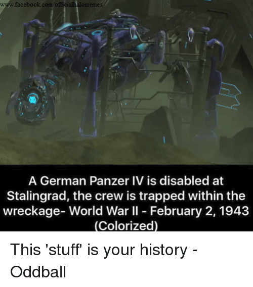 oddball: www.facebook.com officialhadomemes  A German Panzer IV is disabled at  Stalingrad, the crew is trapped within the  wreckage- World War II February 2, 1943  (Colorized) This 'stuff' is your history -Oddball