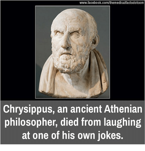 Died From Laughing: www.facebook.com/themedicalfactsdotcom  Chrysippus, an ancient Athenian  philosopher, died from laughing  at one of his own jokes.
