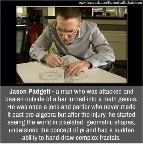 Complex, Memes, and Genius: www.facebook.com/themedicalfactsdotcom  Jason Padgett a man who was attacked and  beaten outside of a bar turned into a math genius.  He was once a jock and partier who never made  it past pre-algebra but after the injury, he started  seeing the world in pixelated, geometric shapes,  understood the concept of pi and had a sudden  ability to hand-draw complex fractals.