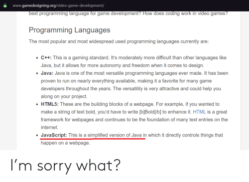 popular: www.gamedesigning.org/video-game-development/  best programming language for game development? How does coding work in video games?  Programming Languages  The most popular and most widespread used programming languages currently are:  C++: This is a gaming standard. It's moderately more difficult than other languages like  Java, but it allows for more autonomy and freedom when it comes to design  Java: Java is one of the most versatile programming languages ever made. It has been  proven to run on nearly everything available, making it a favorite for many game  developers throughout the years. The versatility is very attractive and could help you  along on your project.  HTML5: These are the building blocks of a webpage. For example, if you wanted to  make a string of text bold, you'd have to write [b]Bold[/b] to enhance it. HTML is a great  framework for webpages and continues to be the foundation of many text entries on the  internet.  JavaScript: This is a simplified version of Java in which it directly controls things that  happen on a webpage I'm sorry what?