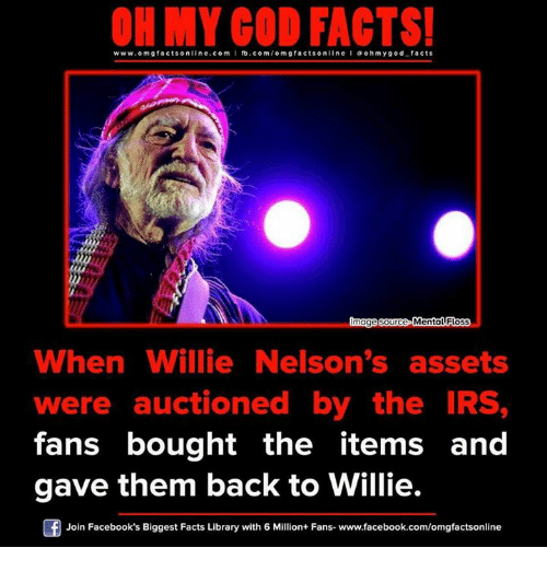 willies: www.omg facts online.com I fb.com  omg facts on  oh my god facts  Omage source Men  When Willie Nelson's assets  were auctioned by the IRS,  fans bought the items and  gave them back to Willie.  Join Facebook's Biggest Facts Library with 6 Million+ Fans- www.facebook.com/omgfactsonline