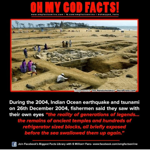 """Exposion: www.omg online.com I fb.com  omg facts online I ohm y god facts  facts The Randomizationo WordPress.com  mage Source  During the 2004, Indian Ocean earthquake and tsunami  on 26th December 2004, fishermen said they saw with  their own eyes the reality of generations of legends...  the remains of ancient temples and hundreds of  refrigerator sized blocks, all briefly exposed  before the sea swallowed them up again.""""  Of Join Facebook's Biggest Facts Library with 6 Million+ Fans- www.facebook.com/omgfactsonline"""