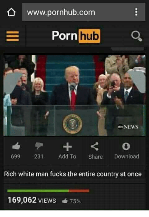 Pornhub, White, and Add: www.pornhub.com  Po  rn hub  699 231 Add To Share Download  Rich white man fucks the entire country at once  169,062 VIEWS  75%
