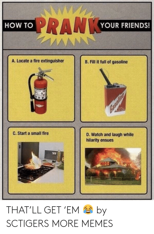 Dank, Fire, and Friends: WWW  PRANKYOUR FRIENDS!  HOW TO  AN  A. Locate a fire extinguisher  B. Fill it full of gasoline  C. Start a small fire  D. Watch and laugh while  hilarity ensues THAT'LL GET 'EM 😂 by SCTIGERS MORE MEMES
