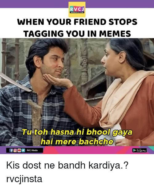 Memes, 🤖, and Media: WWW.RVCi.COM  WHEN YOUR FRIEND STOPS  TAGGING YOU IN MEMES  Tu toh hasna hi bhool gava  hai mere bachche  RVCJ Media  Googe Pary Kis dost ne bandh kardiya.? rvcjinsta