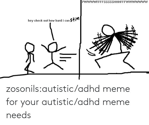 autistic: wwWFFFFSSsSSHHHFFF  stim  hey check out how hard i can zosonils:autistic/adhd meme for your autistic/adhd meme needs