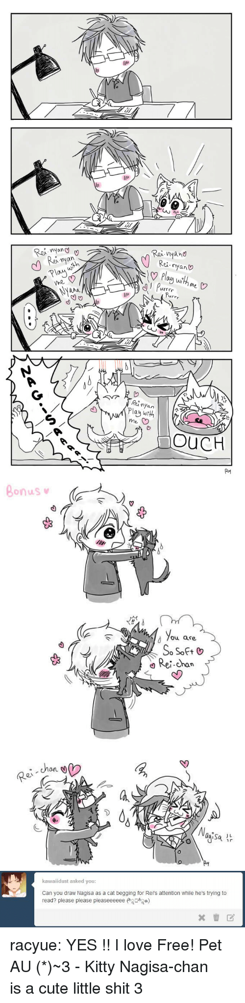 Cute, Love, and Shit: wyan  Rex nyan  PlaX  Rei nyano  Rei-nyan  LN  With me  urrr  nr  nyan  au w?  me  OUCH   Bonus  d 7ou are  Rei-chan  0v  ひ   kawaiidust asked you  Can you draw Nagisa as a cat begging for Rei's attention while he's trying to  read? please please pleaseeeeee)  ×壶团。 racyue:  YES !! I love Free! Pet AU (*≧ω≦)~3 - Kitty Nagisa-chan is a cute little shit 3