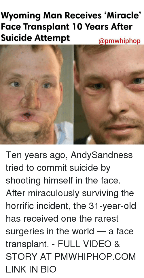survivalism: Wyoming Man Receives Miracle'  Face Transplant 10 Years After  Suicide Attempt  apmawhiphop Ten years ago, AndySandness tried to commit suicide by shooting himself in the face. After miraculously surviving the horrific incident, the 31-year-old has received one the rarest surgeries in the world — a face transplant. - FULL VIDEO & STORY AT PMWHIPHOP.COM LINK IN BIO