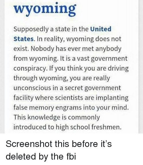 Driving, Fbi, and Memes: wyoming  Supposedly a state in the United  States. In reality, wyoming does not  exist. Nobody has ever met anybody  from wyoming. It is a vast government  conspiracy. If you think you are driving  through wyoming, you are really  unconscious in a secret government  facility where scientists are implanting  false memory engrams into your mind.  This knowledge is commonly  introduced to high school freshmen. Screenshot this before it's deleted by the fbi
