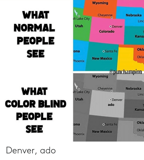 Colorado, Denver, and Mexico: Wyoming  WHAT  Cheyenng  Nebraska  lt Lake City  Linc  NORMAL  PEOPLE  SEE  Utah  Denver  Colorado  Kansa  Okla  oSanta Fe  ona  Okla  New Mexico  Phoenix  Cpunchampion  Wyoming  Cheyenng  Nebraska  WHAT  lt Lake City  Linc  Utah  Denver  COLOR BLIND  ado  Kansa  PEOPLE  Okla  OSanta Fe  ona  SEE  Oklal  New Mexico  Phoenix Denver, ado