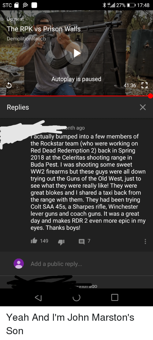 Guns, Yeah, and Prison: X 46.111 27% LO 17:48  ex  The RPK vs Prison Walls  DemolitionRanch  Autoplay is paused  41:36L  Replies  nth ago  actually bumped into a few members of  the Rockstar team (who were working or  Red Dead Redemption 2) back in Spring  2018 at the Celeritas shooting range in  Buda Pest. I was shooting some sweet  WW2 firearms but these guys were all down  trying out the Guns of the Old West, just to  see what they were really like! They were  great blokes and I shared a taxi back from  the range with them. They had been trying  Colt SAA 45s, a Sharpes rifle, Winchester  lever guns and coach guns. It was a great  day and makes RDR 2 even more epic in my  eyes. Thanks boys!  149  7  Add a public reply.