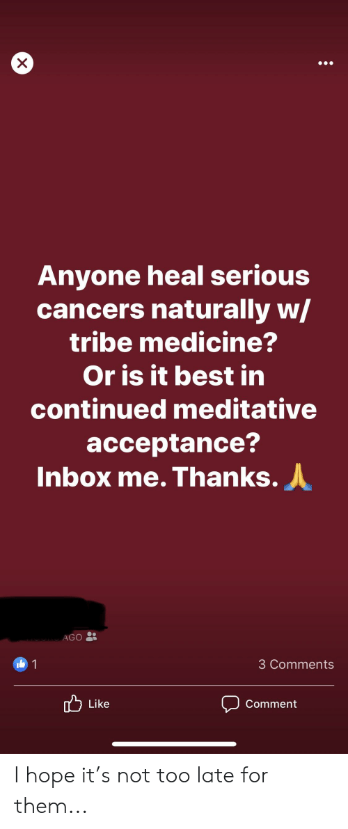 Meditative: X  Anyone heal serious  cancers naturally w/  tribe medicine?  Or is it best in  continued meditative  acceptance?  Inbox me. Thanks.  MORG AGO  1  3 Comments  Like  Comment I hope it's not too late for them...