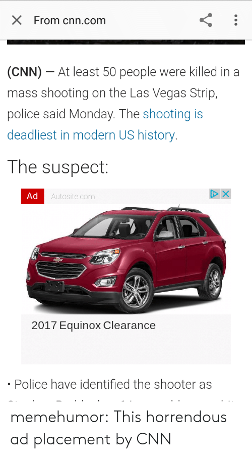 us history: X From cnn.com  (CNN)-At least 50 people were killed in a  mass shooting on the Las Vegas Strip,  police said Monday. The shooting is  deadliest in modern US history  The suspect:  Ad  Autosite.com  2017 Equinox Clearance  Police have identified the shooter as memehumor:  This horrendous ad placement by CNN