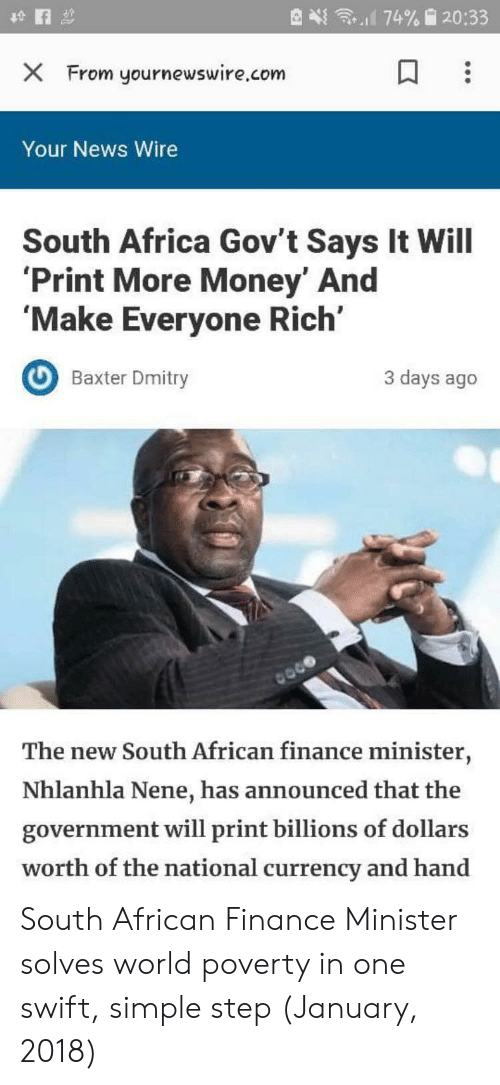 nene: X From yournewswire.com  Your News Wire  South Africa Gov't Says It Will  Print More Money' And  'Make Everyone Rich'  Baxter Dmity  3 days ago  The new South African finance minister,  Nhlanhla Nene, has announced that the  government will print billions of dollars  worth of the national currency and hand South African Finance Minister solves world poverty in one swift, simple step (January, 2018)