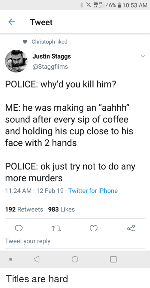 "Iphone, Police, and Twitter: X  ..I 46%  0:53 AM  Tweet  Christoph liked  Justin Staggs  @Staggfilms  POLICE: why'd you kill him?  ME: he was making an ""aahhh""  sound after every sip of coffee  and holding his cup close to his  face with 2 hands  POLICE: ok just try not to do any  more murders  11:24 AM-12 Feb 19 Twitter for iPhone  192 Retweets 983 Likes  Tweet your reply Titles are hard"