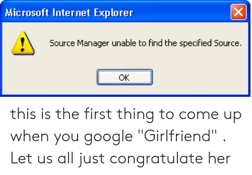 "Google, Internet, and Microsoft: X  Microsoft Internet Explorer  Source Manager unable to find the specified Source.  OK this is the first thing to come up when you google ""Girlfriend"" . Let us all just congratulate her"