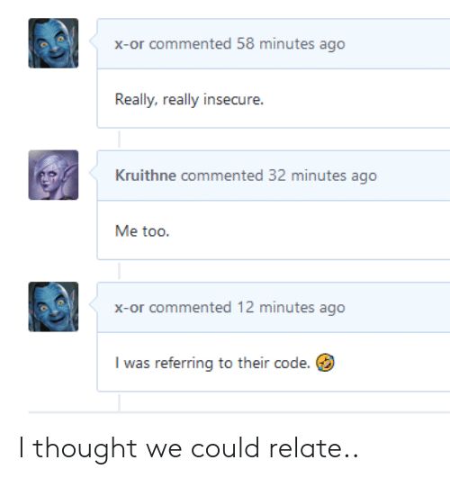 Thought, Code, and Me Too: x-or commented 58 minutes ago  Really, really insecure.  Kruithne commented 32 minutes ago  Me too.  x-or commented 12 minutes ago  I was referring to their code. I thought we could relate..
