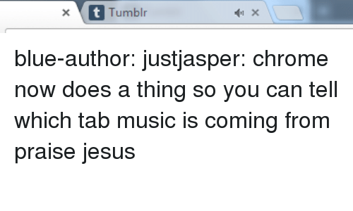 uproxx: x Tumblr blue-author:  justjasper:  chrome now does a thing so you can tell which tab music is coming from praise jesus