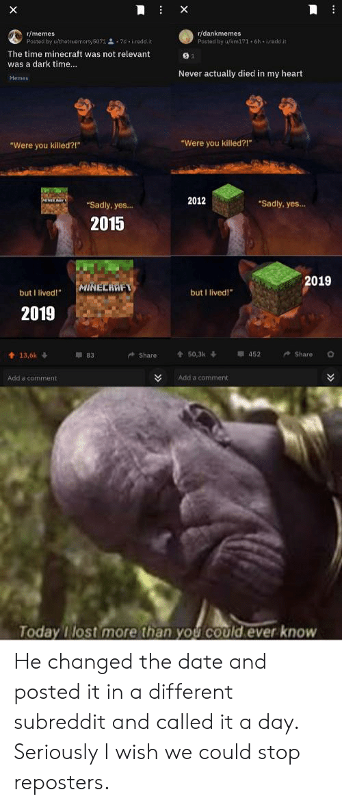"""Heart Memes: X  X  r/memes  Posted by uthetruemorty5071 d iredd.it  r/dankmemes  Posted by u/km171 6h iredl.it  The time minecraft was not relevant  was a dark time...  Never actually died in my heart  Memes  """"Were you killed?!""""  """"Were you killed?!  2012  """"Sadly, yes...  """"Sadly, yes...  2015  2019  MINECRAFT  but I lived!  but I lived!""""  2019  Share  t50,3k  452  Share  13,6k  83  Add a comment  Add a comment  Today lost more than you cOuld.ever know  >> He changed the date and posted it in a different subreddit and called it a day. Seriously I wish we could stop reposters."""