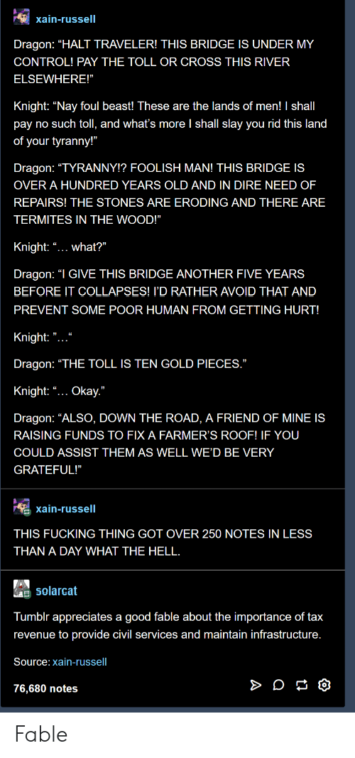 "Fucking, Tumblr, and Control: xain-russell  Dragon: ""HALT TRAVELER! THIS BRIDGE IS UNDER MY  CONTROL! PAY THE TOLL OR CROSS THIS RIVER  ELSEWHERE!""  Knight: ""Nay foul beast! These are the lands of men! I shall  pay no such toll, and what's more l shall slay you rid this land  of your tyranny!""  Dragon: ""TYRANNY!? FOOLISH MAN! THIS BRIDGE IS  OVER A HUNDRED YEARS OLD AND IN DIRE NEED OF  REPAIRS! THE STONES ARE ERODING AND THERE ARE  TERMITES IN THE WOOD!""  Knight: ""... what?""  Dragon: ""I GIVE THIS BRIDGE ANOTHER FIVE YEARS  BEFORE IT COLLAPSES! I'D RATHER AVOID THAT AND  PREVENT SOME POOR HUMAN FROM GETTING HURT!  Knight: "" ""  Dragon: ""THE TOLL IS TEN GOLD PIECES  Knight: ""... Okay.""  Dragon: ""ALSO, DOWN THE ROAD, A FRIEND OF MINE IS  RAISING FUNDS TO FIX A FARMER'S ROOF! IF YOU  COULD ASSIST THEM AS WELL WE'D BE VERY  GRATEFUL!""  xain-russell  THIS FUCKING THING GOT OVER 250 NOTES IN LESS  THAN A DAY WHAT THE HELL  Solarcat  Tumblr appreciates a good fable about the importance of tax  revenue to provide civil services and maintain infrastructure  Source: xain-russell  76,680 notes Fable"